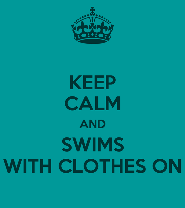 KEEP CALM AND SWIMS WITH CLOTHES ON