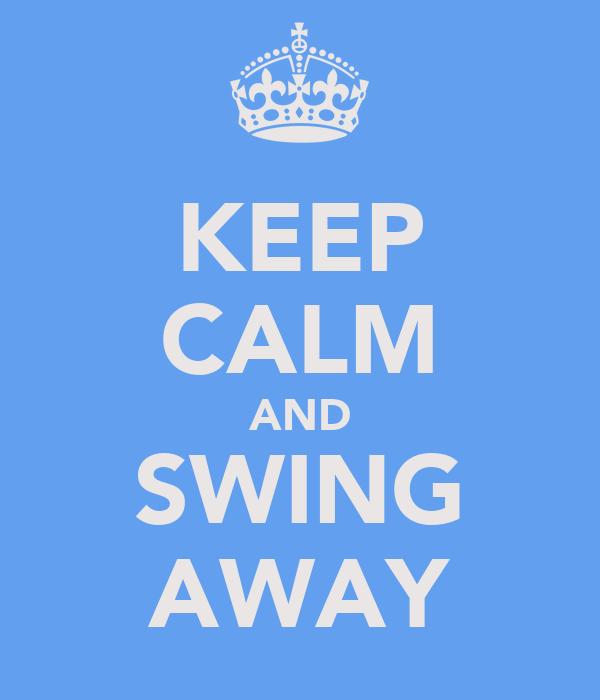 KEEP CALM AND SWING AWAY