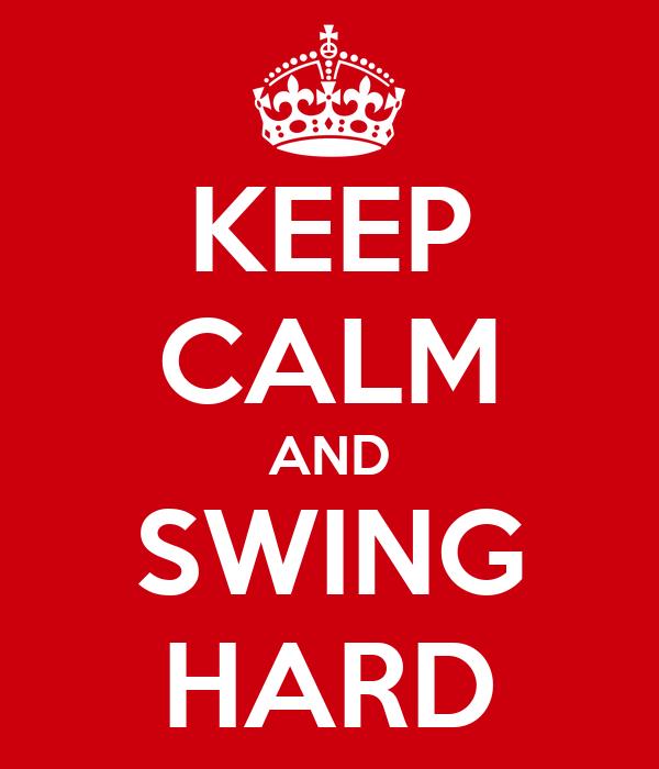 KEEP CALM AND SWING HARD