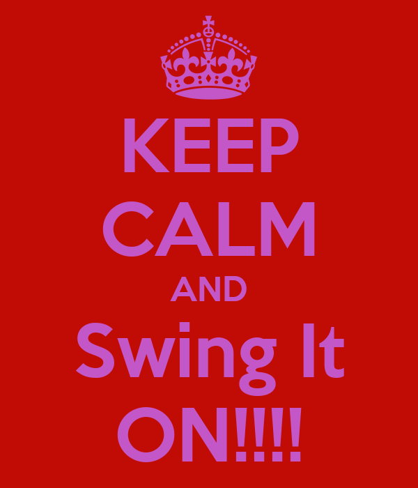 KEEP CALM AND Swing It ON!!!!