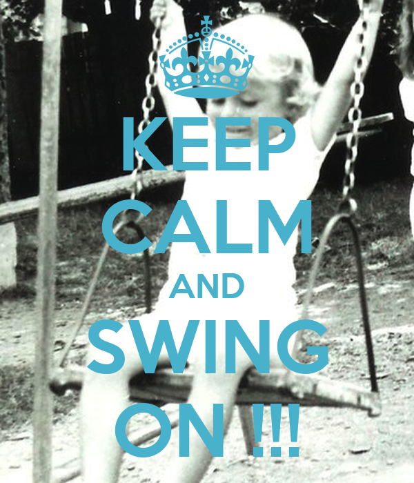 KEEP CALM AND SWING ON !!!