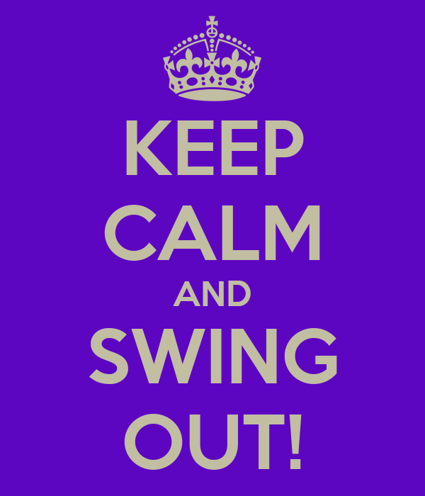 KEEP CALM AND SWING OUT!