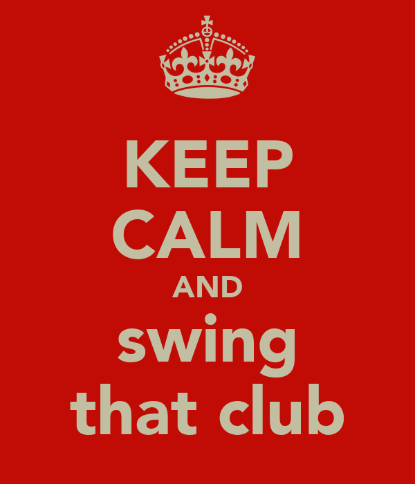 KEEP CALM AND swing that club