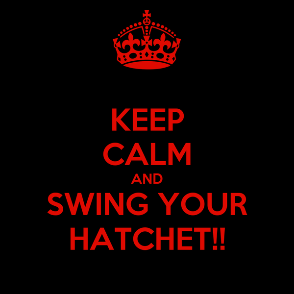 KEEP CALM AND SWING YOUR HATCHET!!