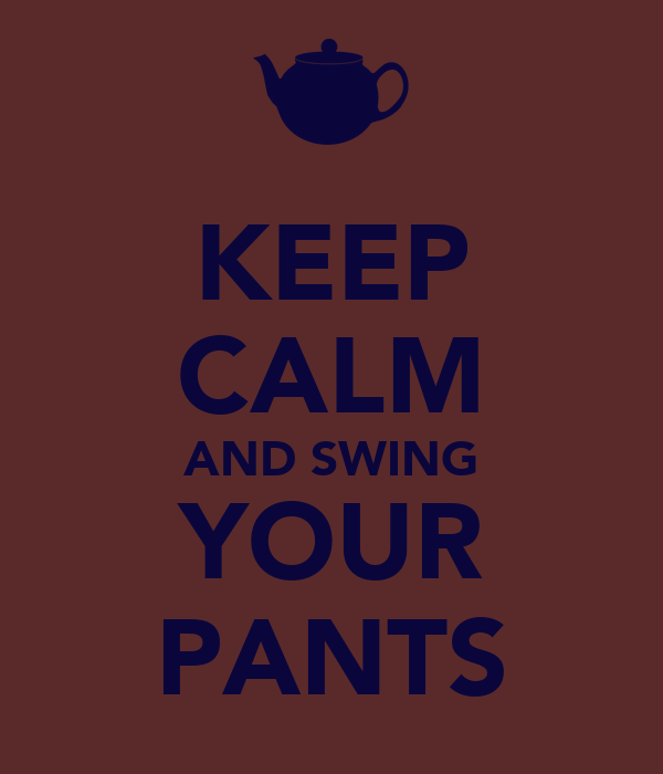 KEEP CALM AND SWING YOUR PANTS