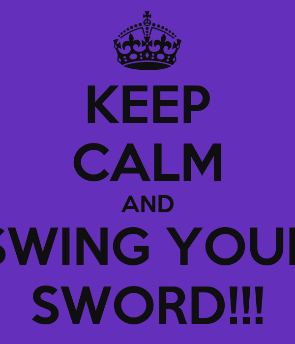 KEEP CALM AND SWING YOUR SWORD!!!
