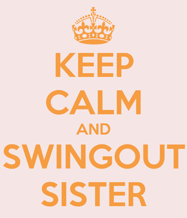 KEEP CALM AND SWINGOUT SISTER