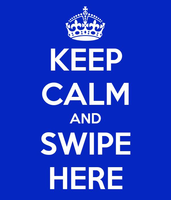 KEEP CALM AND SWIPE HERE