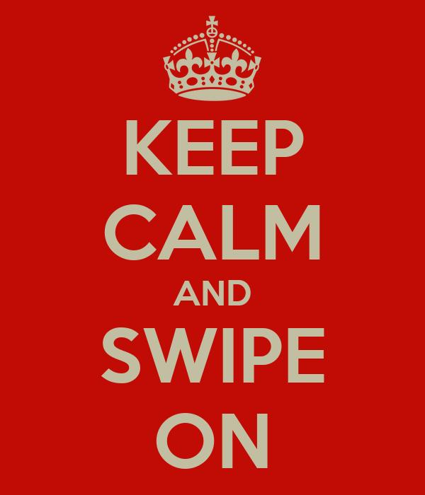 KEEP CALM AND SWIPE ON