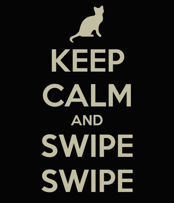 KEEP CALM AND SWIPE SWIPE