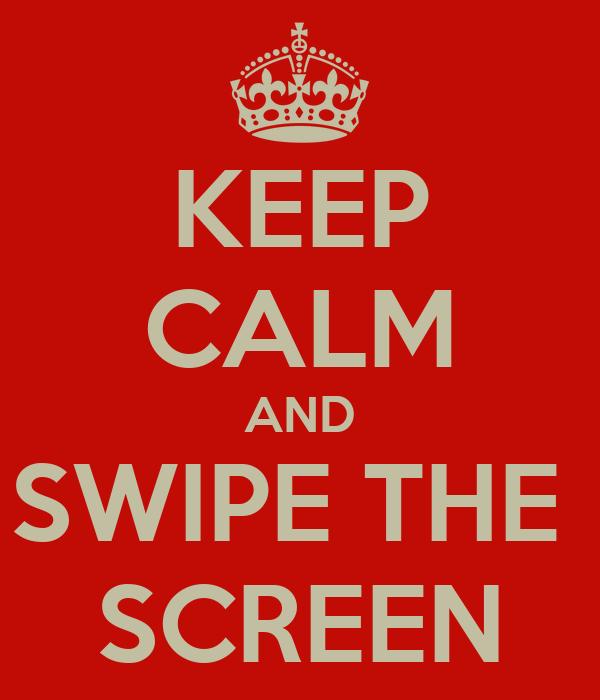 KEEP CALM AND SWIPE THE  SCREEN