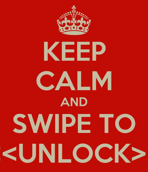 KEEP CALM AND SWIPE TO <<<UNLOCK>>>