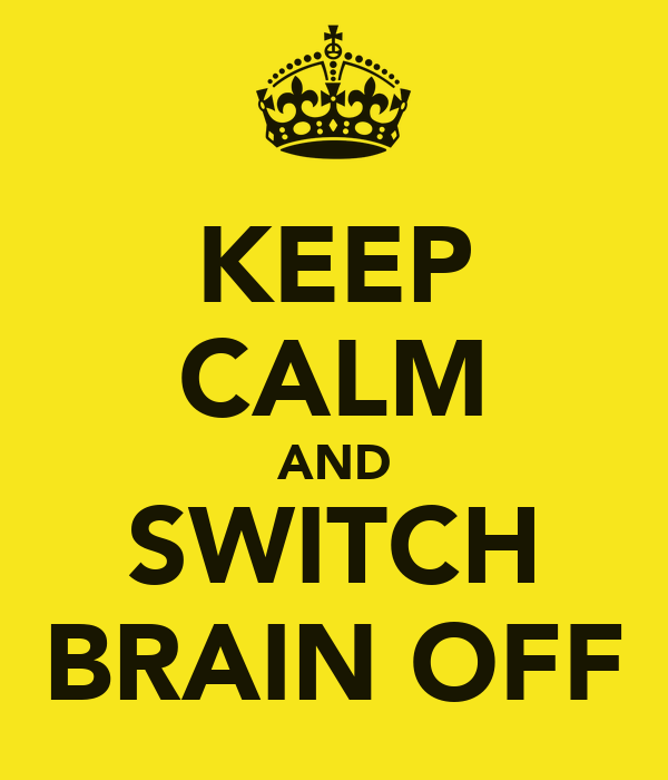 KEEP CALM AND SWITCH BRAIN OFF