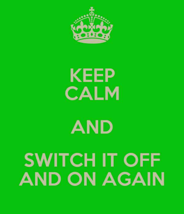 KEEP CALM AND SWITCH IT OFF AND ON AGAIN
