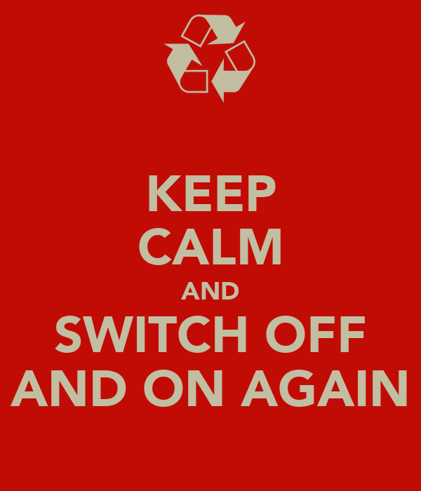 KEEP CALM AND SWITCH OFF AND ON AGAIN
