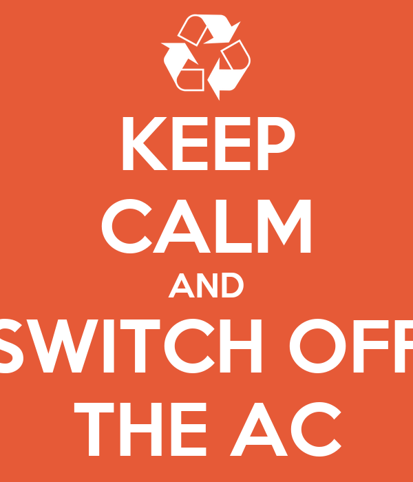 KEEP CALM AND SWITCH OFF THE AC
