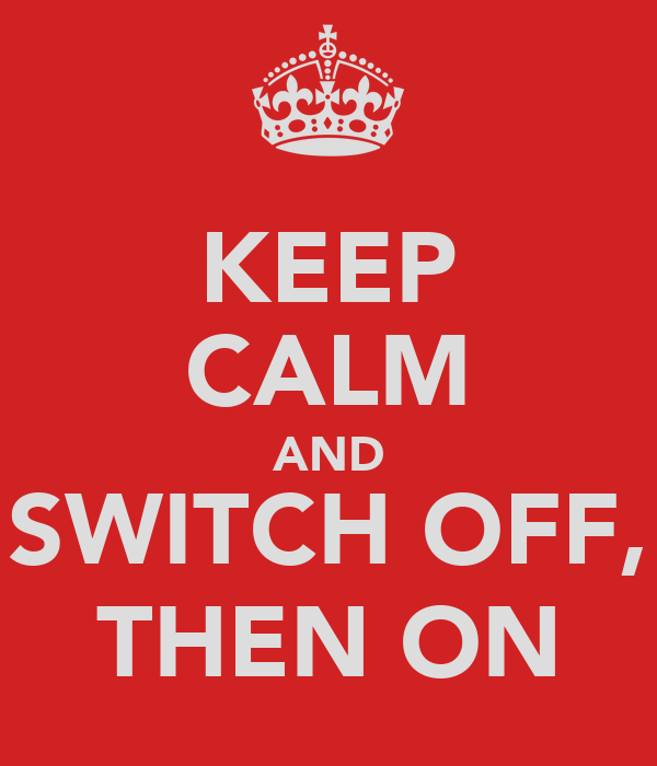 KEEP CALM AND SWITCH OFF, THEN ON