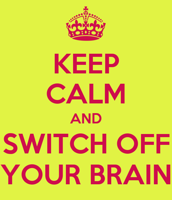 KEEP CALM AND SWITCH OFF YOUR BRAIN