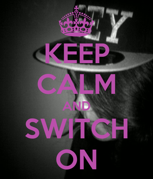 KEEP CALM AND SWITCH ON