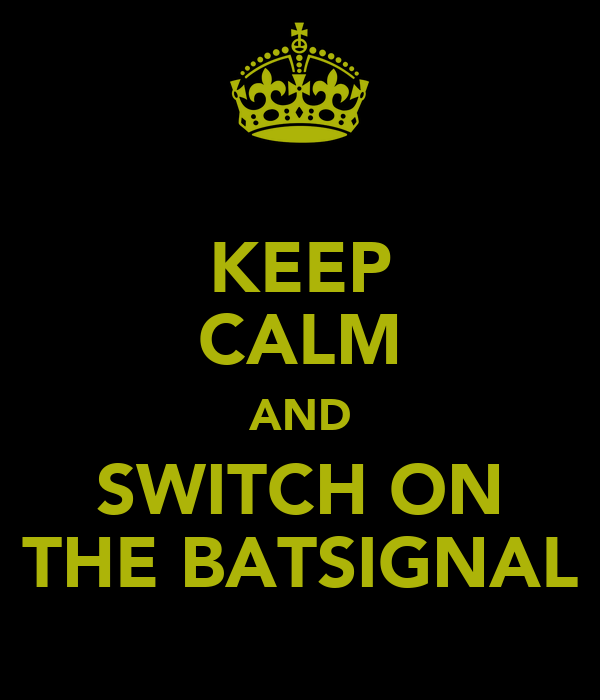 KEEP CALM AND SWITCH ON THE BATSIGNAL
