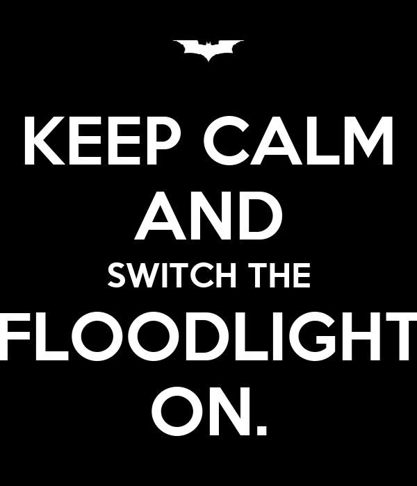 KEEP CALM AND SWITCH THE FLOODLIGHT ON.