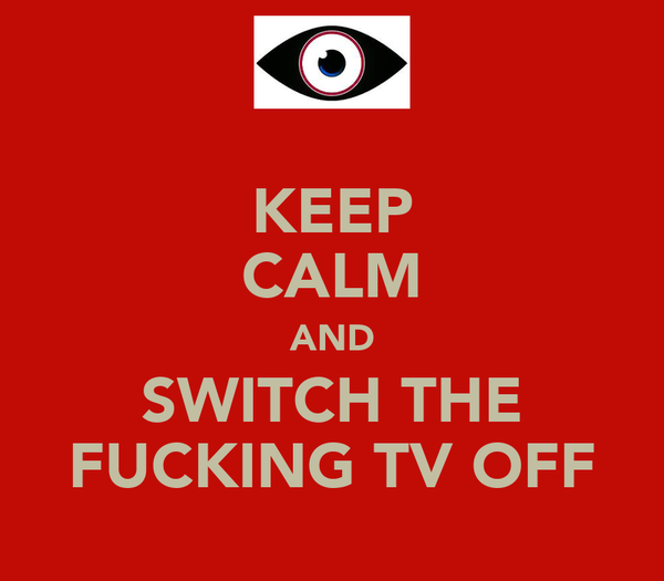 KEEP CALM AND SWITCH THE FUCKING TV OFF