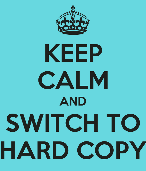 KEEP CALM AND SWITCH TO HARD COPY