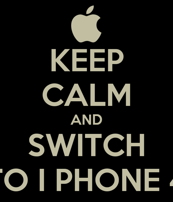 KEEP CALM AND SWITCH TO I PHONE 4