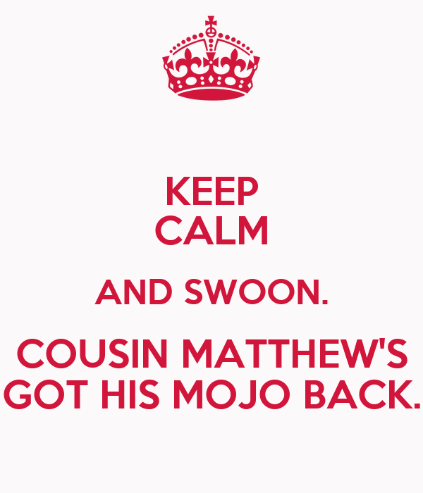 KEEP CALM AND SWOON. COUSIN MATTHEW'S GOT HIS MOJO BACK.