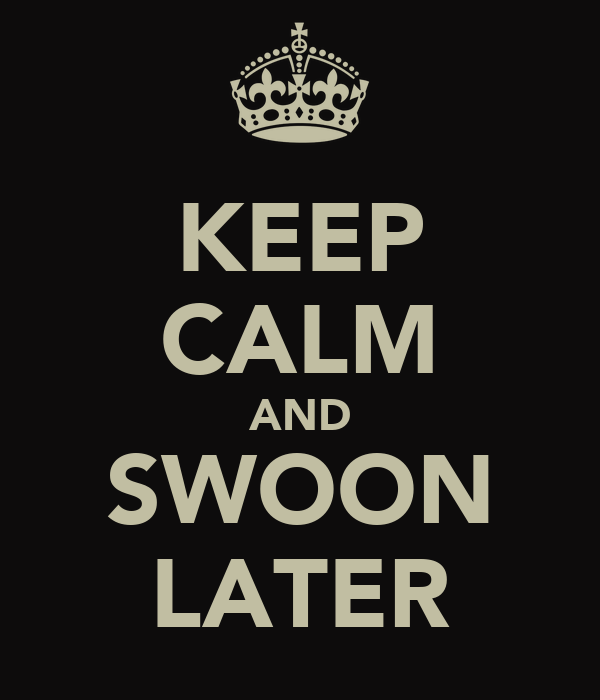 KEEP CALM AND SWOON LATER