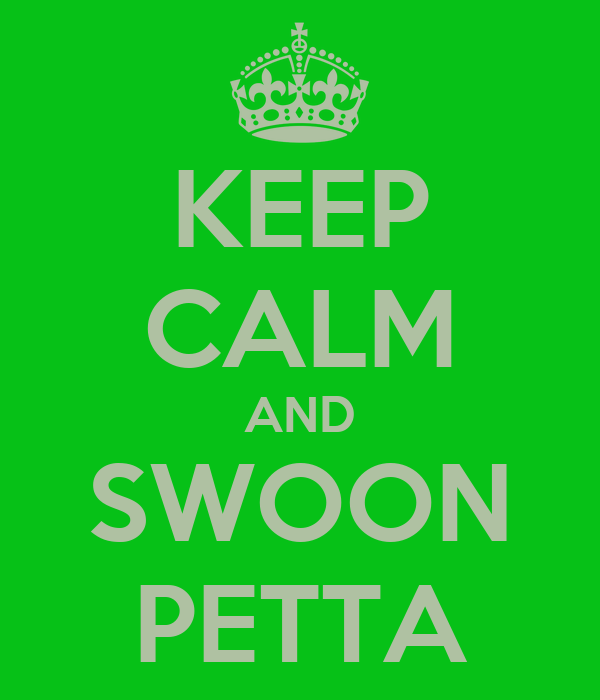 KEEP CALM AND SWOON PETTA