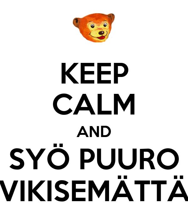 KEEP CALM AND SYÖ PUURO VIKISEMÄTTÄ