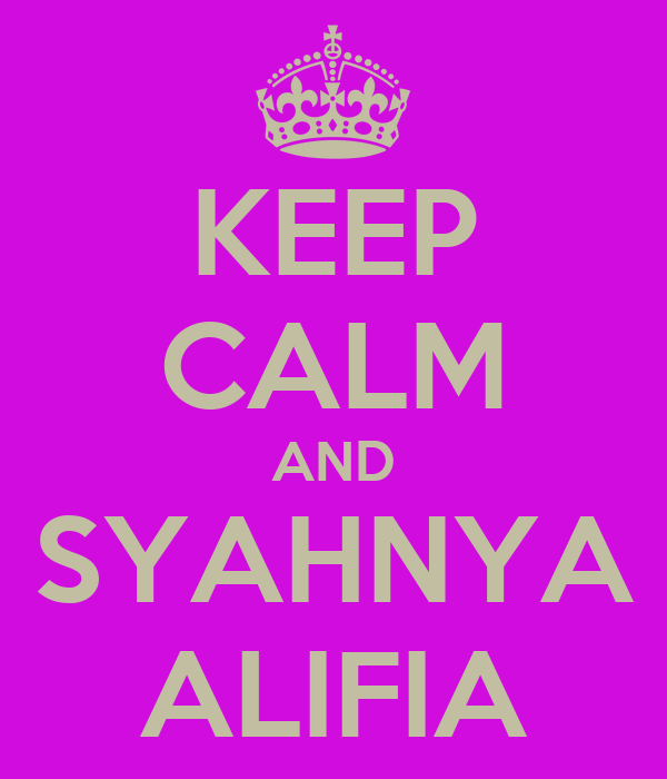 KEEP CALM AND SYAHNYA ALIFIA