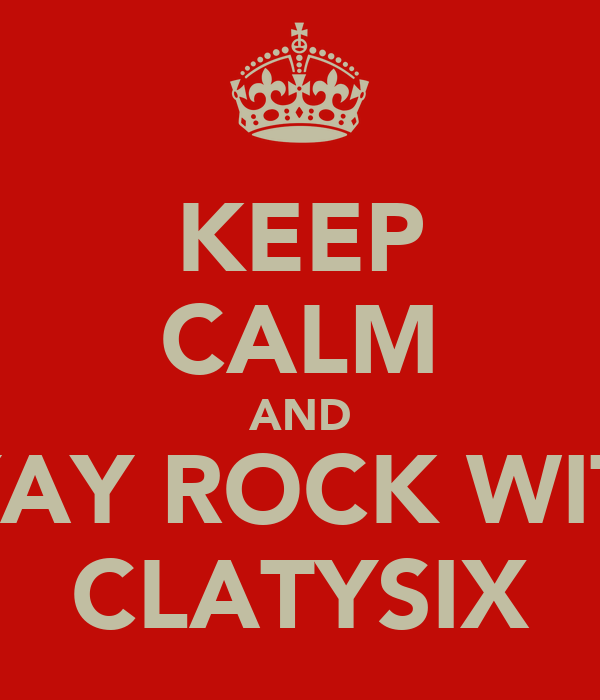 KEEP CALM AND SYAY ROCK WITH CLATYSIX