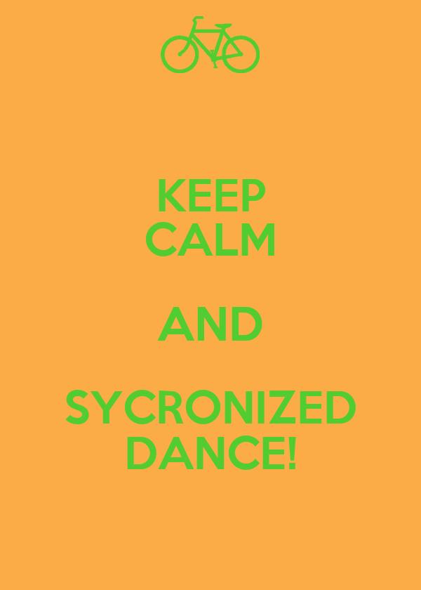 KEEP CALM AND SYCRONIZED DANCE!