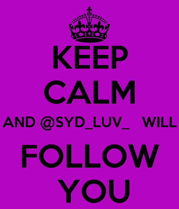 KEEP CALM AND @SYD_LUV_   WILL FOLLOW  YOU