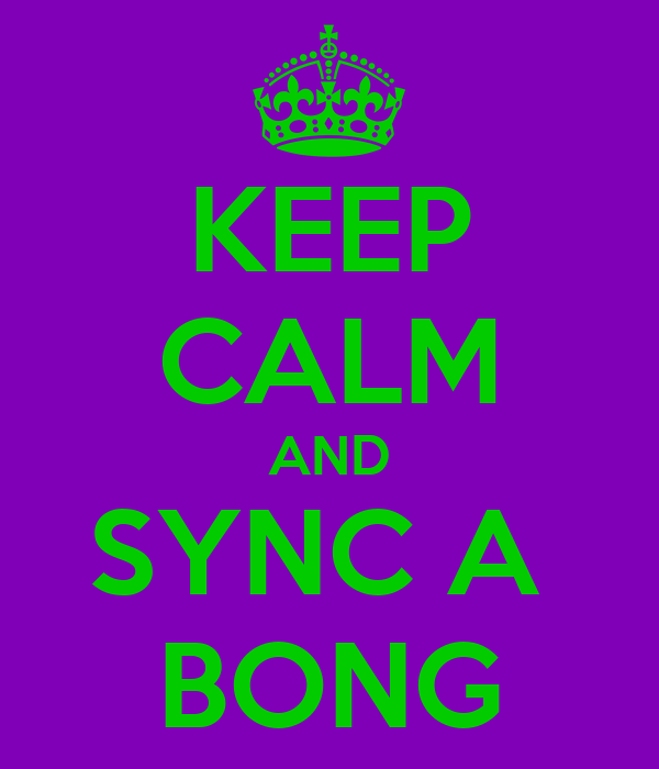 KEEP CALM AND SYNC A  BONG