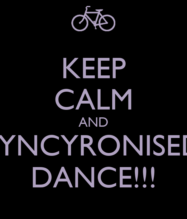 KEEP CALM AND SYNCYRONISED DANCE!!!