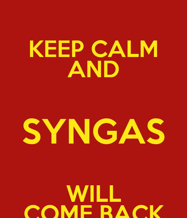 KEEP CALM AND SYNGAS WILL COME BACK
