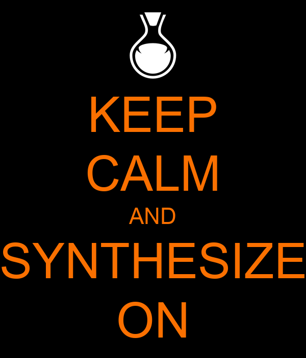 KEEP CALM AND SYNTHESIZE ON