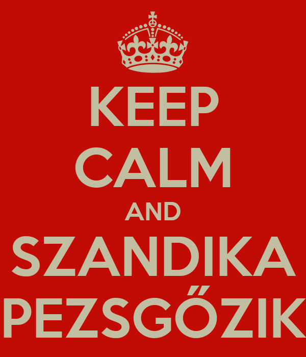 KEEP CALM AND SZANDIKA PEZSGŐZIK