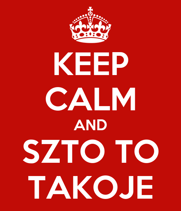KEEP CALM AND SZTO TO TAKOJE