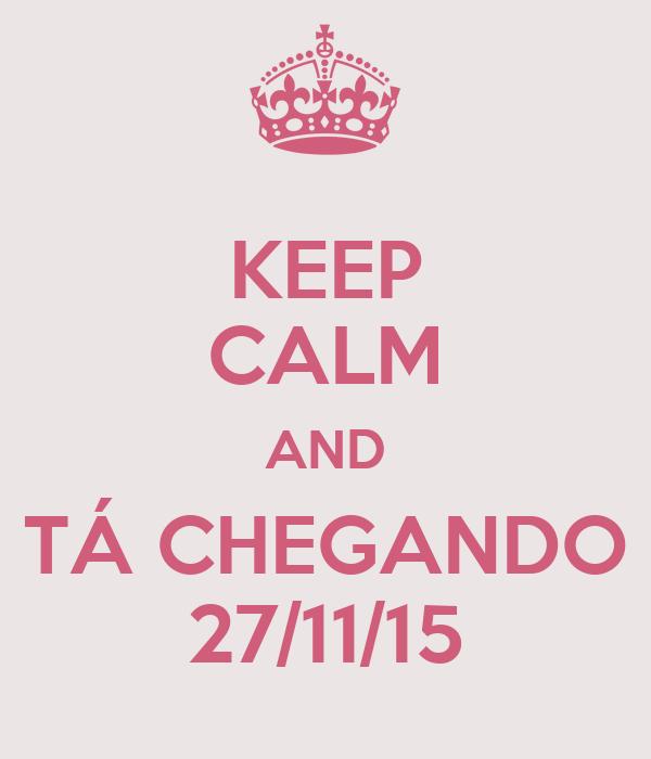 KEEP CALM AND  TÁ CHEGANDO  27/11/15