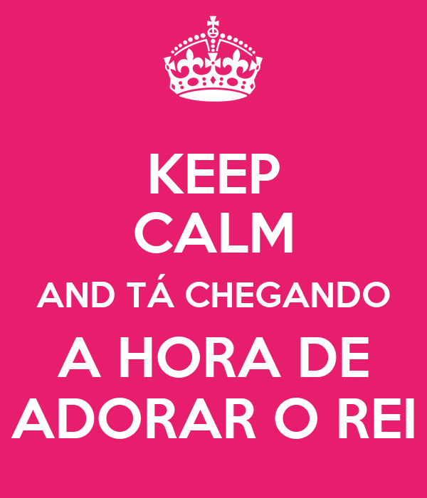 KEEP CALM AND TÁ CHEGANDO A HORA DE ADORAR O REI