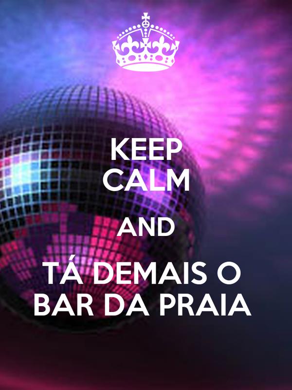 KEEP CALM AND TÁ DEMAIS O  BAR DA PRAIA