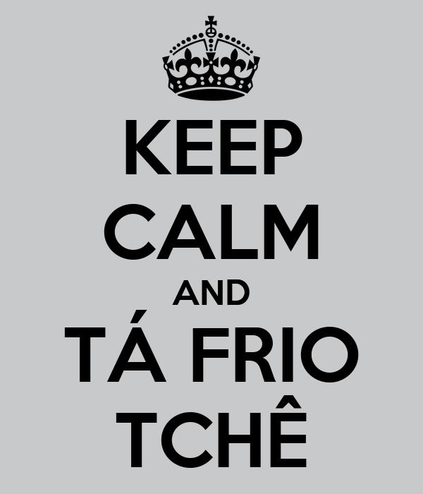 KEEP CALM AND TÁ FRIO TCHÊ