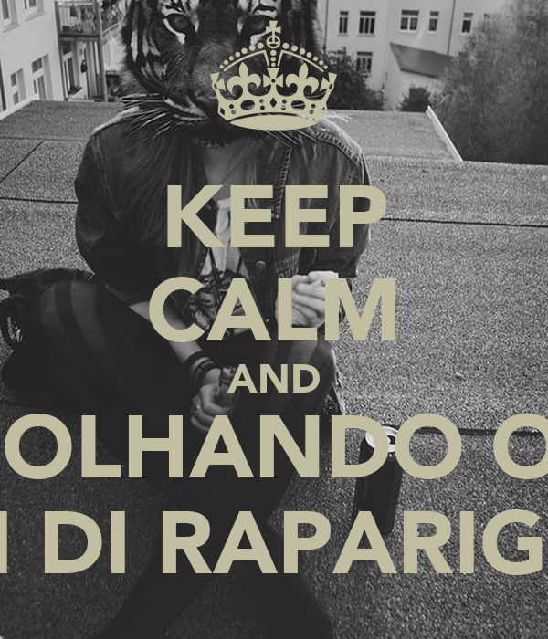 KEEP CALM AND TÁ OLHANDO OQ? FI DI RAPARIGA