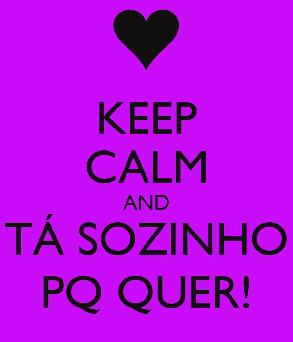 KEEP CALM AND TÁ SOZINHO PQ QUER!