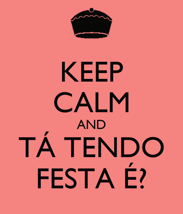 KEEP CALM AND TÁ TENDO FESTA É?