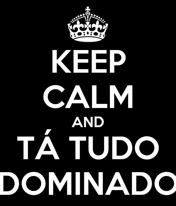 KEEP CALM AND TÁ TUDO DOMINADO